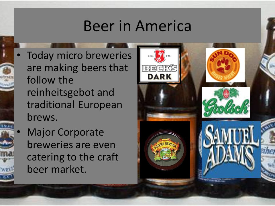 Beer in America Today micro breweries are making beers that follow the reinheitsgebot and traditional European brews. Major Corporate breweries are ev