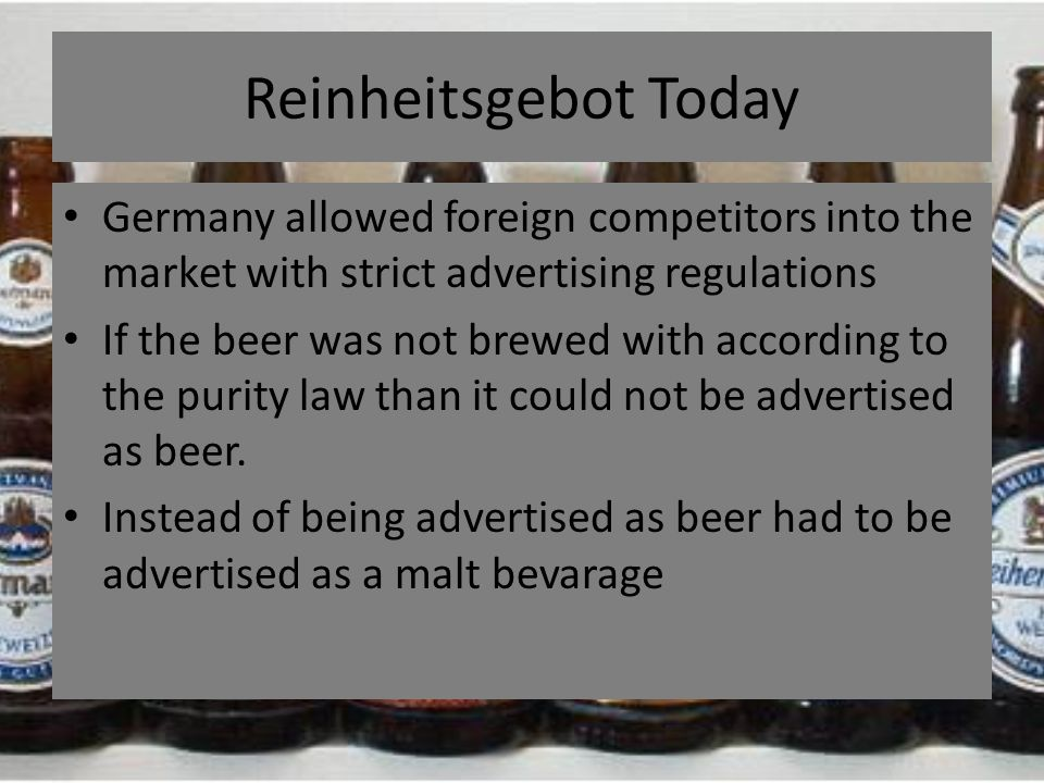 Reinheitsgebot Today Germany allowed foreign competitors into the market with strict advertising regulations If the beer was not brewed with according