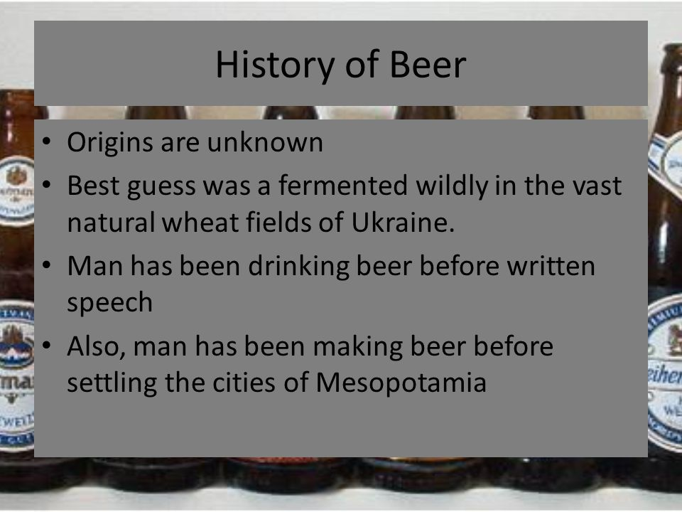 History of Beer Origins are unknown Best guess was a fermented wildly in the vast natural wheat fields of Ukraine. Man has been drinking beer before w