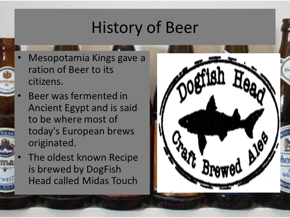History of Beer Mesopotamia Kings gave a ration of Beer to its citizens. Beer was fermented in Ancient Egypt and is said to be where most of today's E