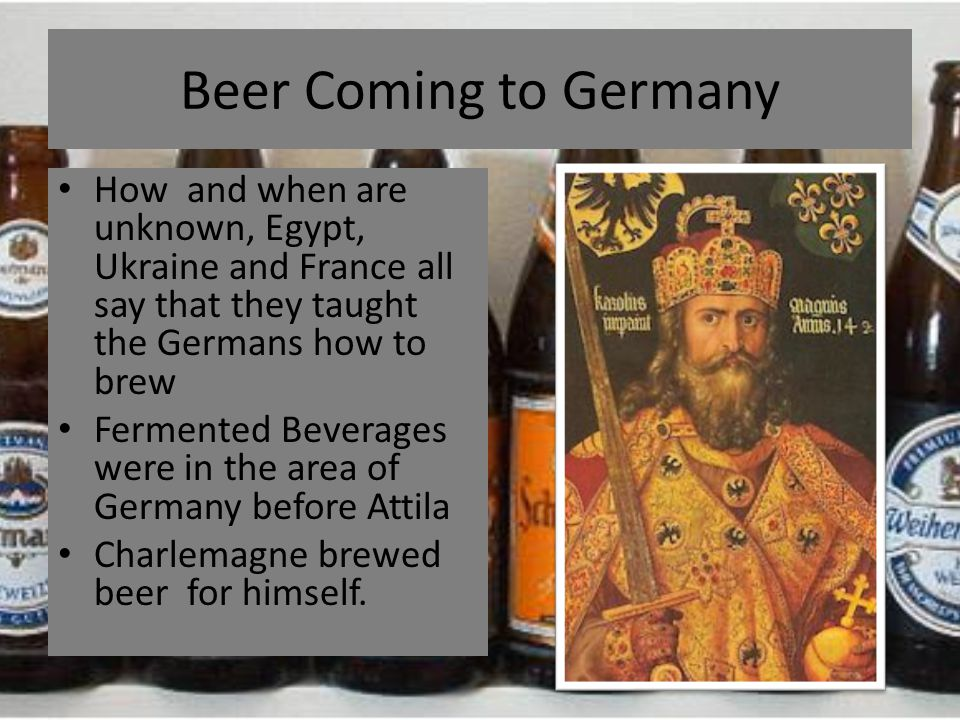 Beer Coming to Germany How and when are unknown, Egypt, Ukraine and France all say that they taught the Germans how to brew Fermented Beverages were i