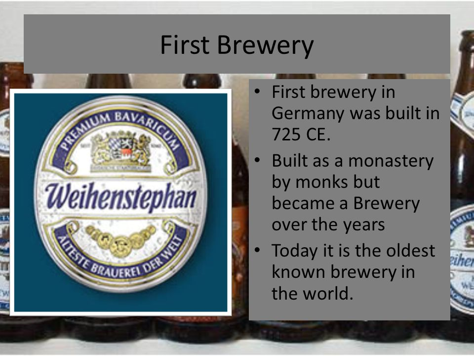 First Brewery First brewery in Germany was built in 725 CE. Built as a monastery by monks but became a Brewery over the years Today it is the oldest k