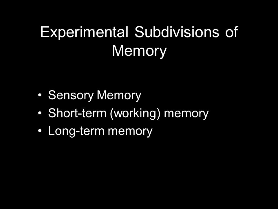 Experimental Subdivisions of Memory Sensory Memory Short-term (working) memory Long-term memory