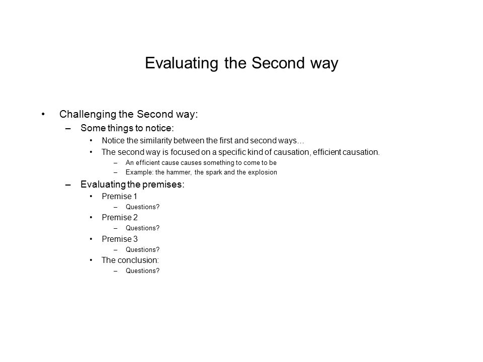 Evaluating the Second way Challenging the Second way: –Some things to notice: Notice the similarity between the first and second ways… The second way