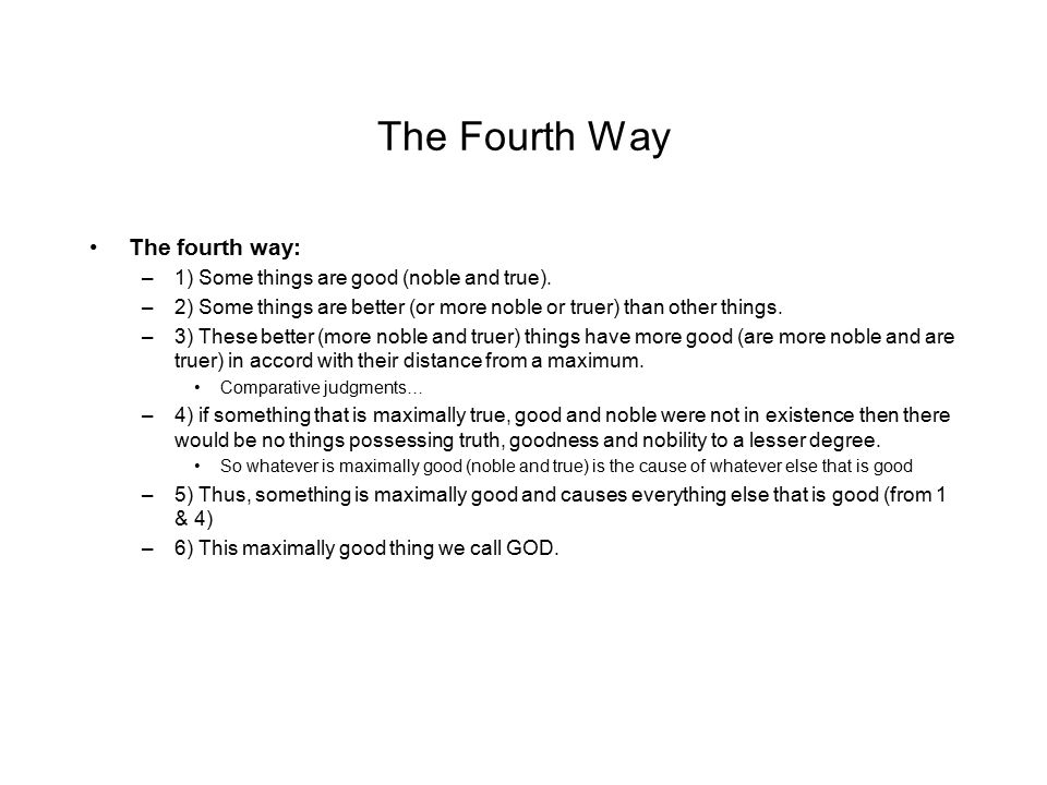 The Fourth Way The fourth way: –1) Some things are good (noble and true). –2) Some things are better (or more noble or truer) than other things. –3) T