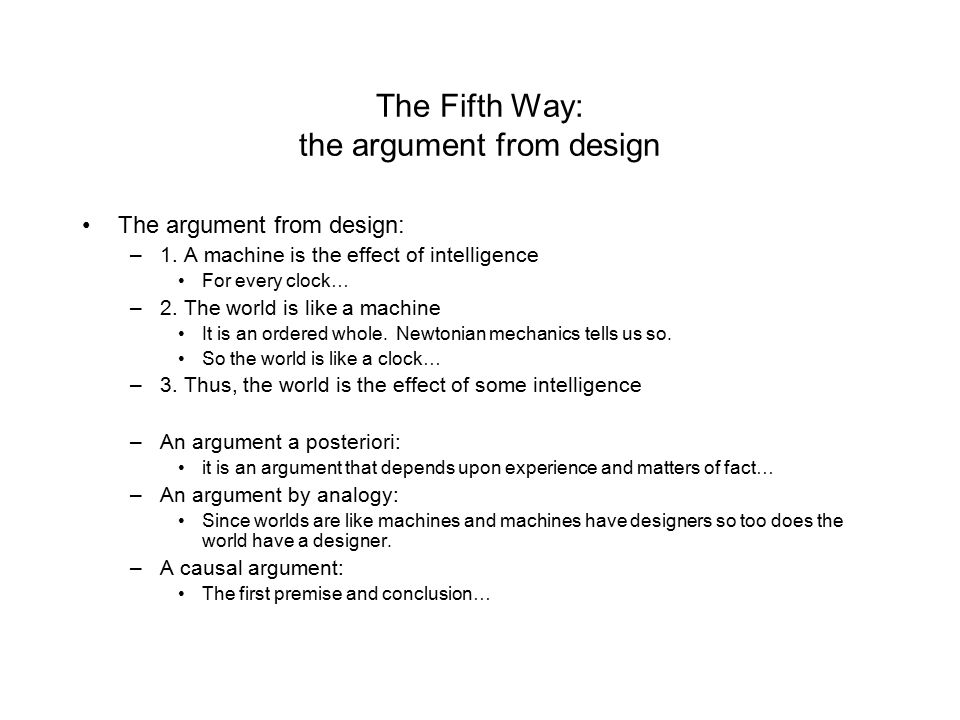 The Fifth Way: the argument from design The argument from design: –1. A machine is the effect of intelligence For every clock… –2. The world is like a