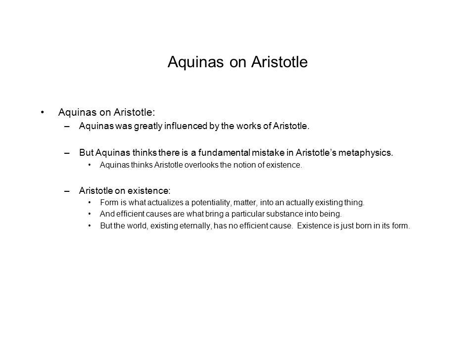 Aquinas on Aristotle Aquinas on Aristotle: –Aquinas was greatly influenced by the works of Aristotle. –But Aquinas thinks there is a fundamental mista