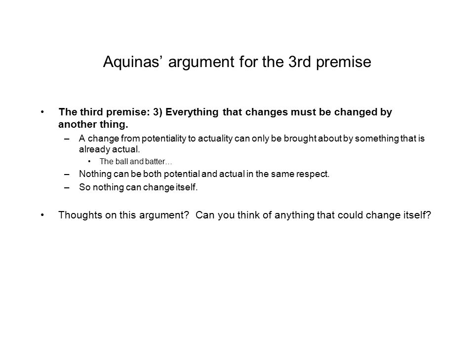 Aquinas' argument for the 3rd premise The third premise: 3) Everything that changes must be changed by another thing. –A change from potentiality to a