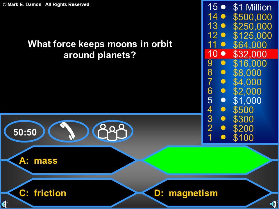© Mark E. Damon - All Rights Reserved A: mass C: friction B: gravitation D: magnetism 50:50 15 14 13 12 11 10 9 8 7 6 5 4 3 2 1 $1 Million $500,000 $2