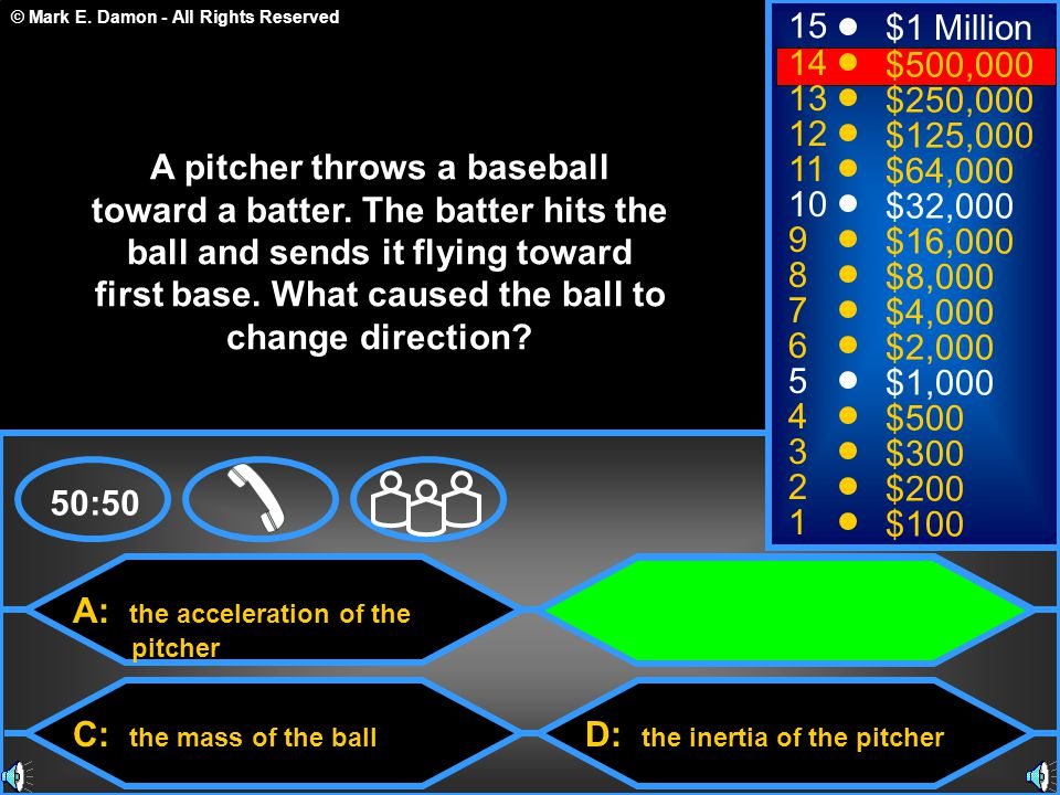 © Mark E. Damon - All Rights Reserved A: the acceleration of the pitcher C: the mass of the ball B: the force of the batter D: the inertia of the pitc