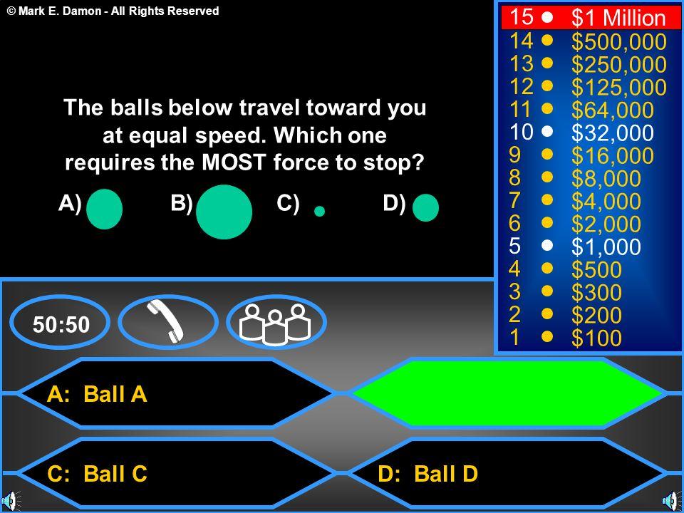 © Mark E. Damon - All Rights Reserved A: Ball A C: Ball C B: Ball B D: Ball D 50:50 15 14 13 12 11 10 9 8 7 6 5 4 3 2 1 $1 Million $500,000 $250,000 $