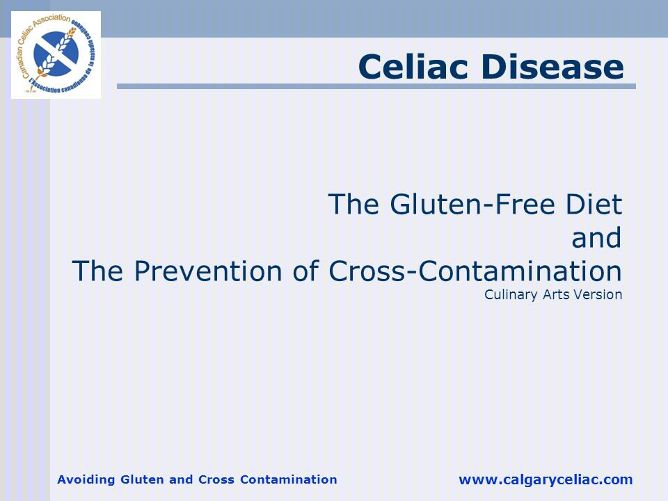 Avoiding Gluten and Cross Contamination www.calgaryceliac.com The Gluten-Free Diet and The Prevention of Cross-Contamination Culinary Arts Version Celiac Disease