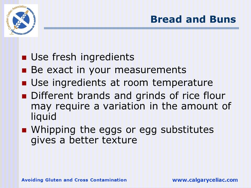 Avoiding Gluten and Cross Contamination www.calgaryceliac.com Bread and Buns Use fresh ingredients Be exact in your measurements Use ingredients at room temperature Different brands and grinds of rice flour may require a variation in the amount of liquid Whipping the eggs or egg substitutes gives a better texture