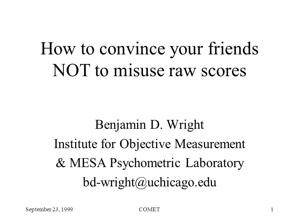 September 23, 1999COMET1 How to convince your friends NOT to misuse raw scores Benjamin D.
