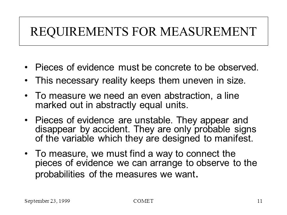 September 23, 1999COMET11 REQUIREMENTS FOR MEASUREMENT Pieces of evidence must be concrete to be observed.