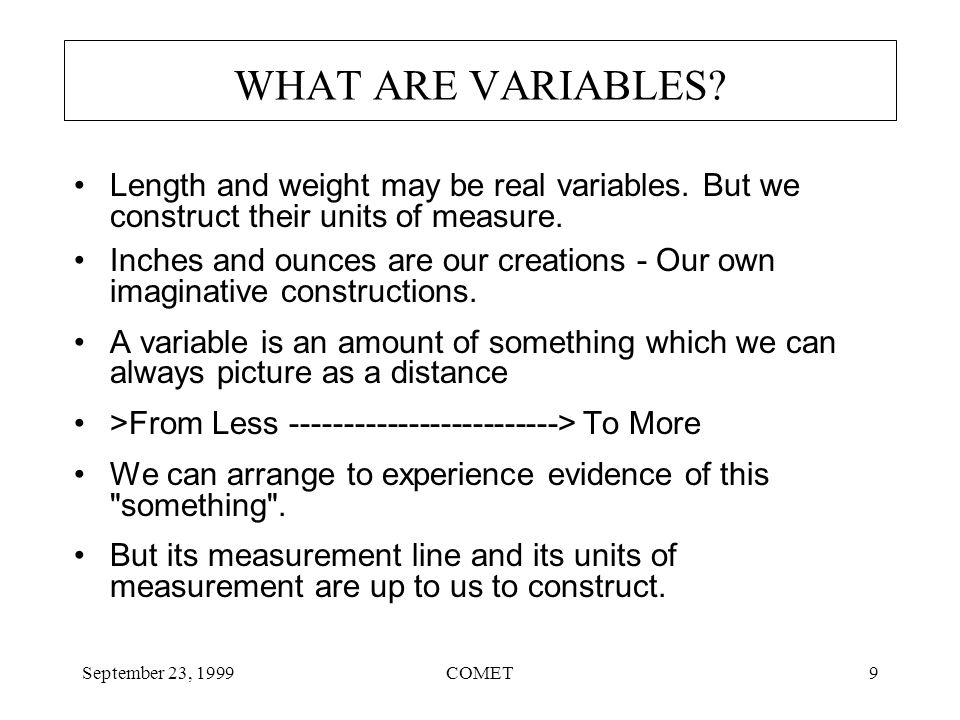 September 23, 1999COMET9 WHAT ARE VARIABLES. Length and weight may be real variables.