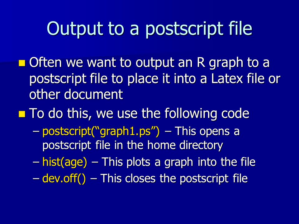 Output to a postscript file Often we want to output an R graph to a postscript file to place it into a Latex file or other document Often we want to output an R graph to a postscript file to place it into a Latex file or other document To do this, we use the following code To do this, we use the following code –postscript( graph1.ps ) – This opens a postscript file in the home directory –hist(age) – This plots a graph into the file –dev.off() – This closes the postscript file