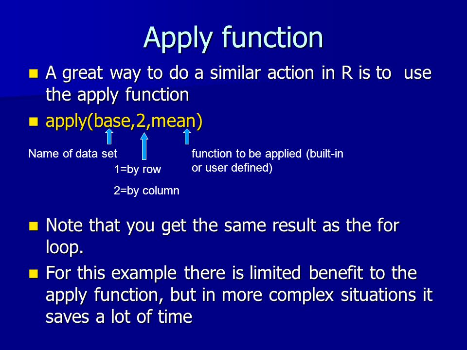 Apply function A great way to do a similar action in R is to use the apply function A great way to do a similar action in R is to use the apply function apply(base,2,mean) apply(base,2,mean) Note that you get the same result as the for loop.