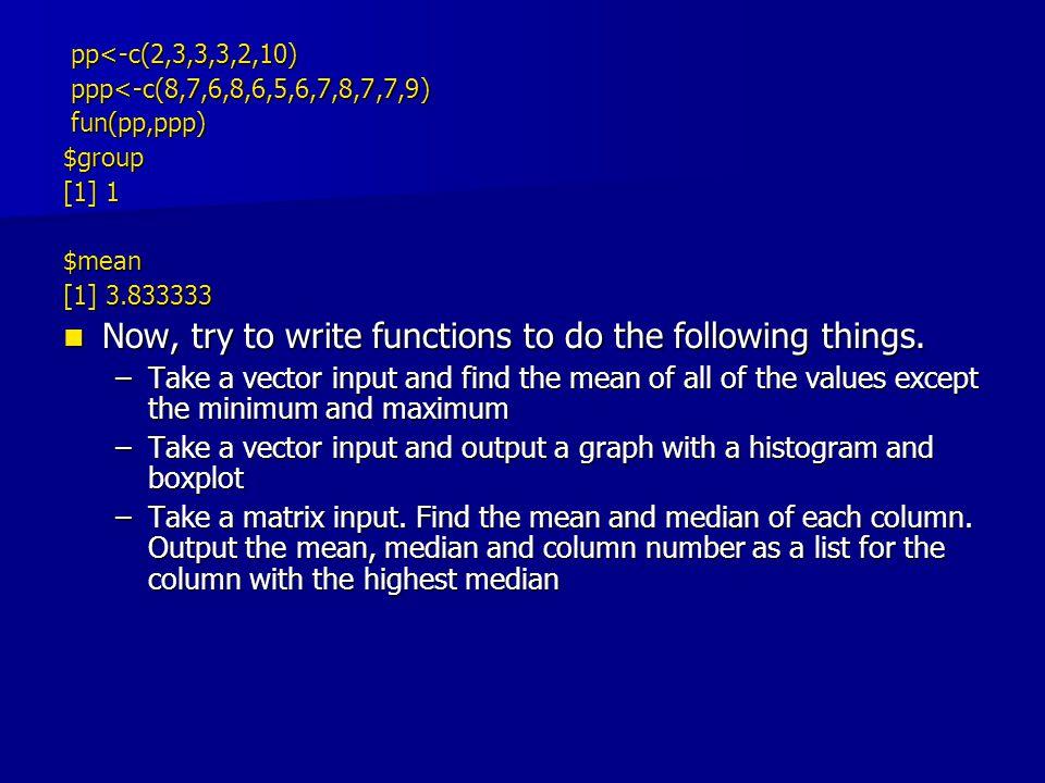 pp<-c(2,3,3,3,2,10) pp<-c(2,3,3,3,2,10) ppp<-c(8,7,6,8,6,5,6,7,8,7,7,9) ppp<-c(8,7,6,8,6,5,6,7,8,7,7,9) fun(pp,ppp) fun(pp,ppp)$group [1] 1 $mean [1]
