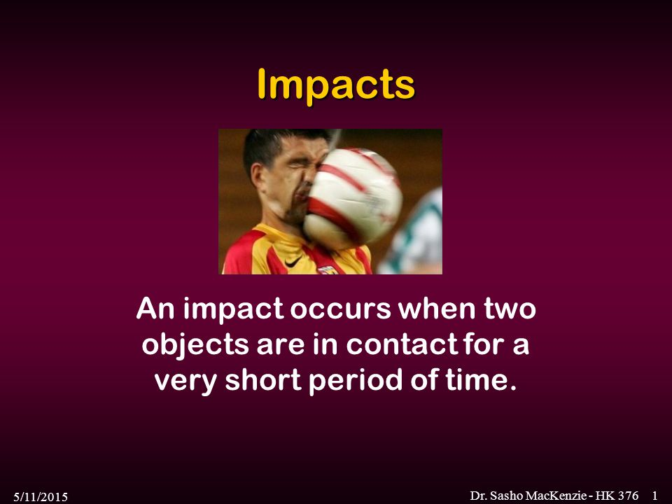 5/11/2015 Dr. Sasho MacKenzie - HK 3761 Impacts An impact occurs when two objects are in contact for a very short period of time.
