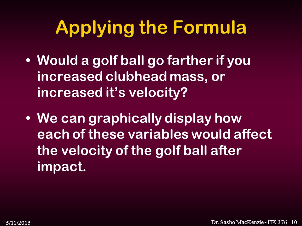 5/11/2015 Dr. Sasho MacKenzie - HK 37610 Applying the Formula Would a golf ball go farther if you increased clubhead mass, or increased it's velocity?