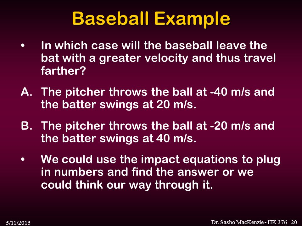 5/11/2015 Dr. Sasho MacKenzie - HK 37620 Baseball Example In which case will the baseball leave the bat with a greater velocity and thus travel farthe
