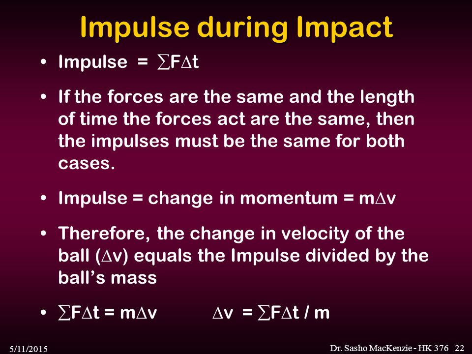 5/11/2015 Dr. Sasho MacKenzie - HK 37622 Impulse during Impact Impulse =  F  t If the forces are the same and the length of time the forces act are