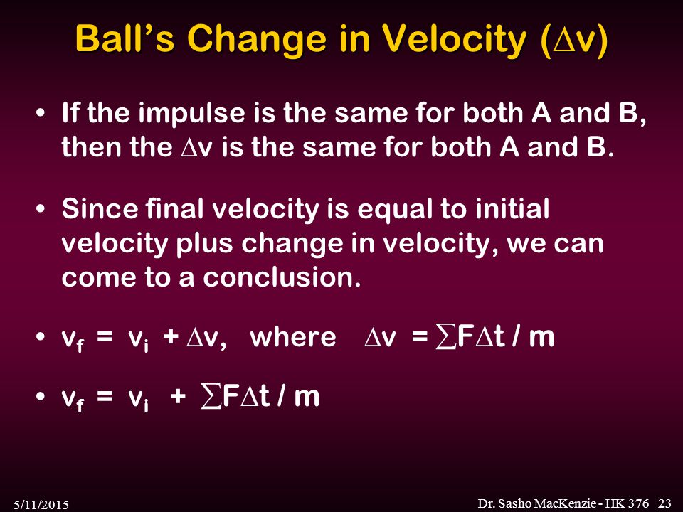 5/11/2015 Dr. Sasho MacKenzie - HK 37623 Ball's Change in Velocity (  v) If the impulse is the same for both A and B, then the  v is the same for bo