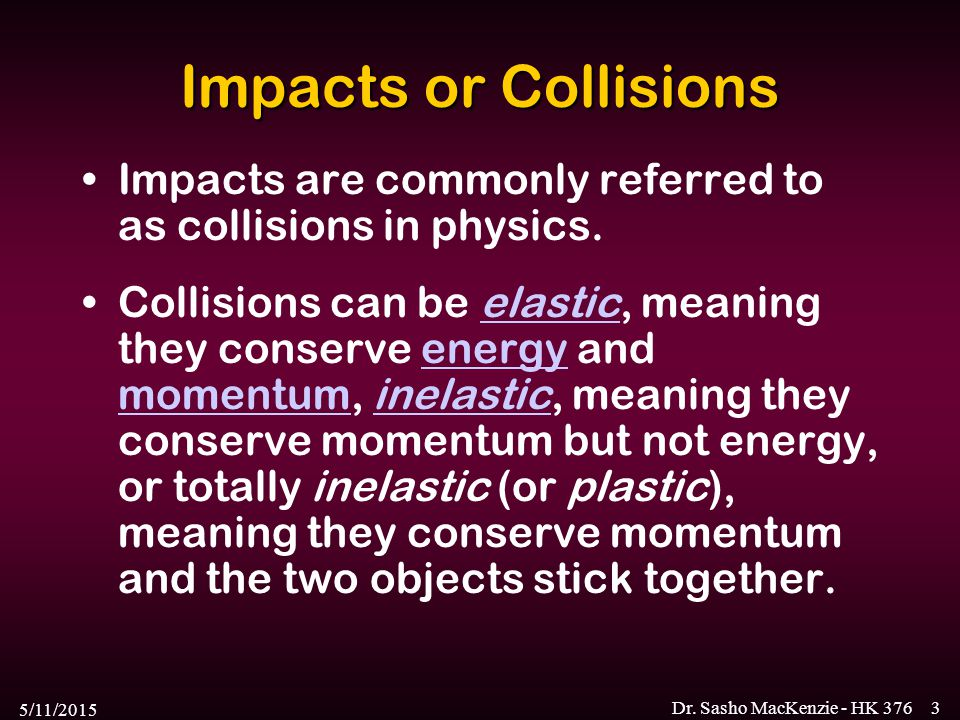 5/11/2015 Dr. Sasho MacKenzie - HK 3763 Impacts or Collisions Impacts are commonly referred to as collisions in physics. Collisions can be elastic, me