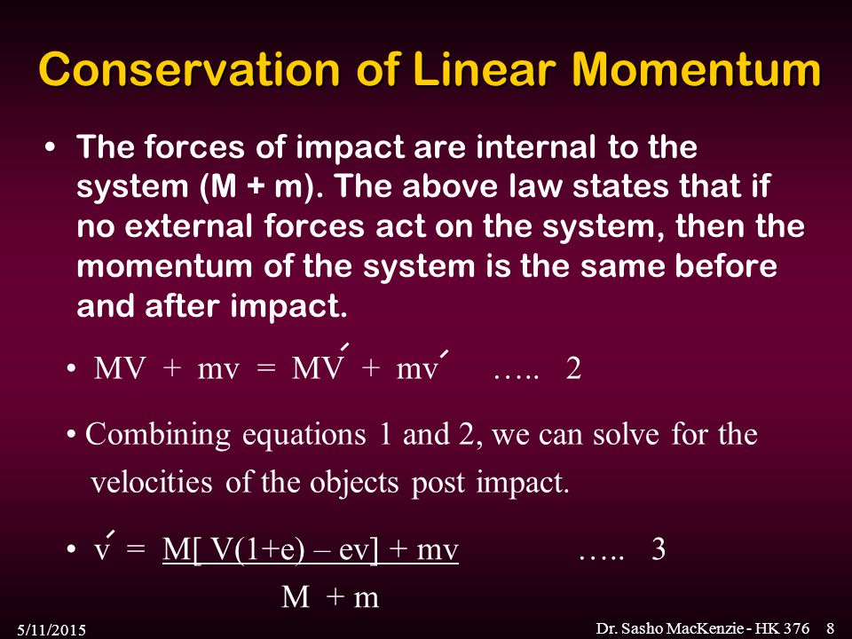 5/11/2015 Dr. Sasho MacKenzie - HK 3768 Conservation of Linear Momentum The forces of impact are internal to the system (M + m). The above law states
