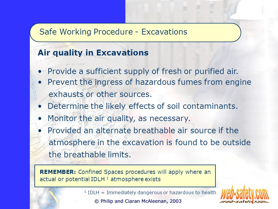 Safe Working Procedure - Excavations REMEMBER: Confined Spaces procedures will apply where an actual or potential IDLH 1 atmosphere exists Air quality in Excavations Provide a sufficient supply of fresh or purified air.