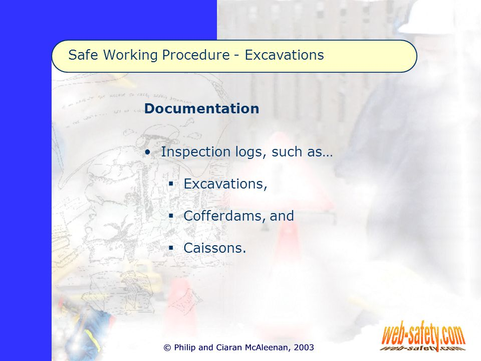 Safe Working Procedure - Excavations Documentation Inspection logs, such as…  Excavations,  Cofferdams, and  Caissons.