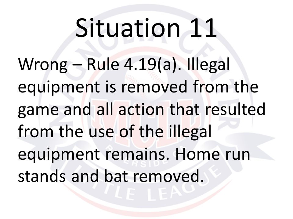 Wrong – Rule 4.19(a). Illegal equipment is removed from the game and all action that resulted from the use of the illegal equipment remains. Home run