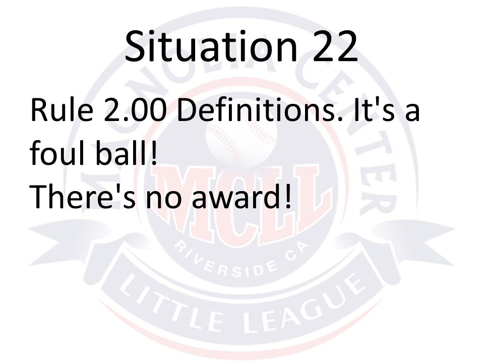 Rule 2.00 Definitions. It s a foul ball! There s no award! Situation 22