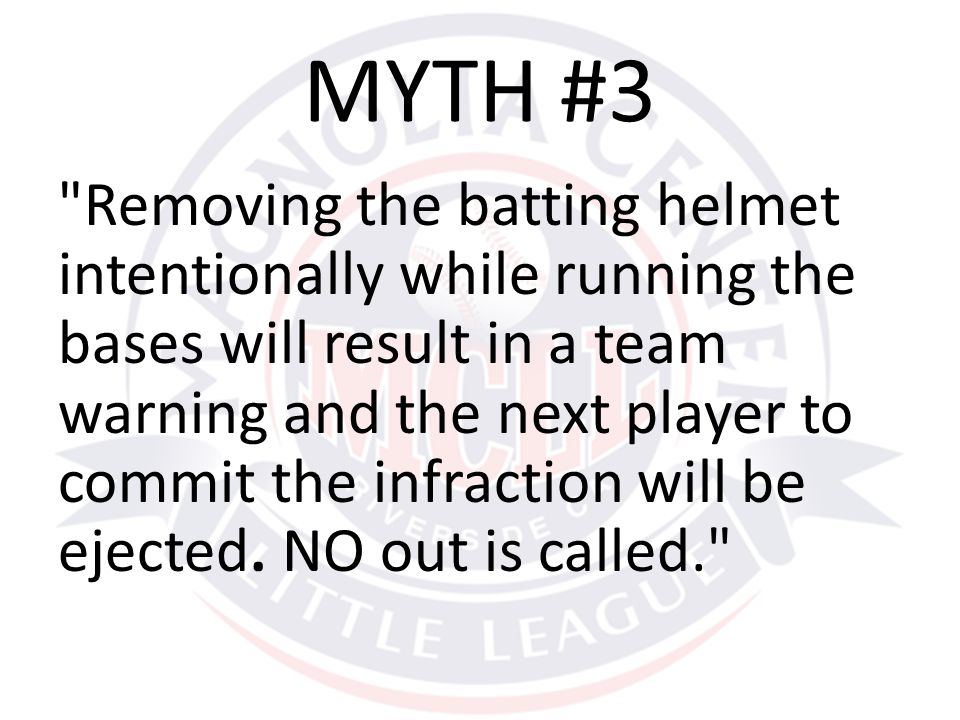 Removing the batting helmet intentionally while running the bases will result in a team warning and the next player to commit the infraction will be ejected.