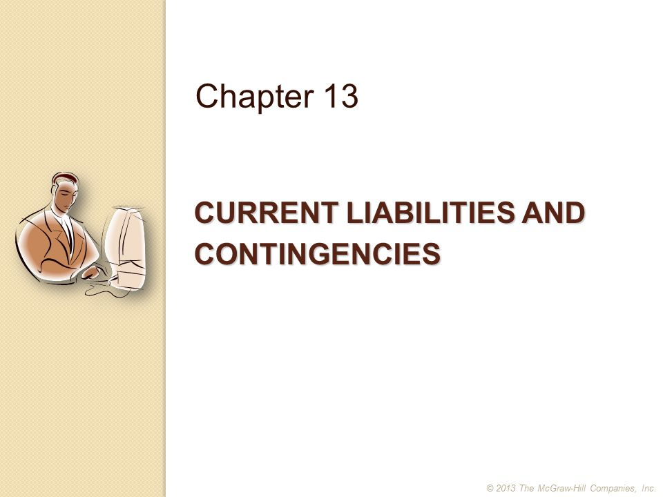 CURRENT LIABILITIES AND CONTINGENCIES Chapter 13 © 2013 The McGraw-Hill Companies, Inc.