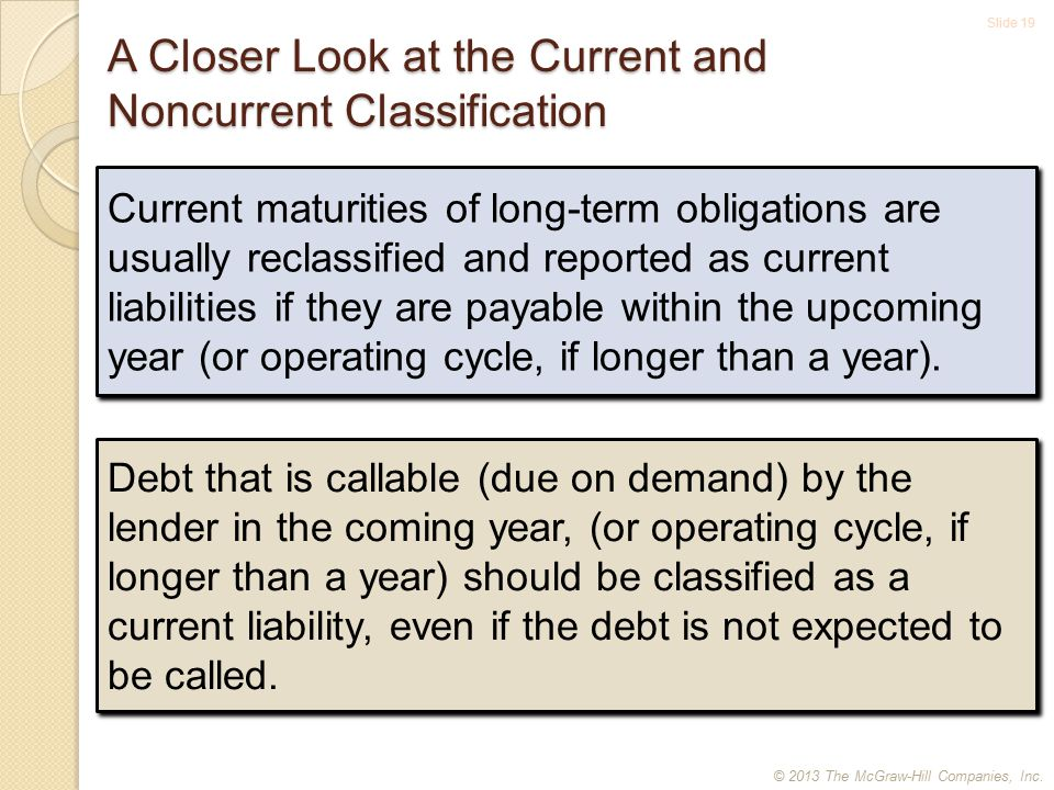 Slide 19 A Closer Look at the Current and Noncurrent Classification Current maturities of long-term obligations are usually reclassified and reported as current liabilities if they are payable within the upcoming year (or operating cycle, if longer than a year).