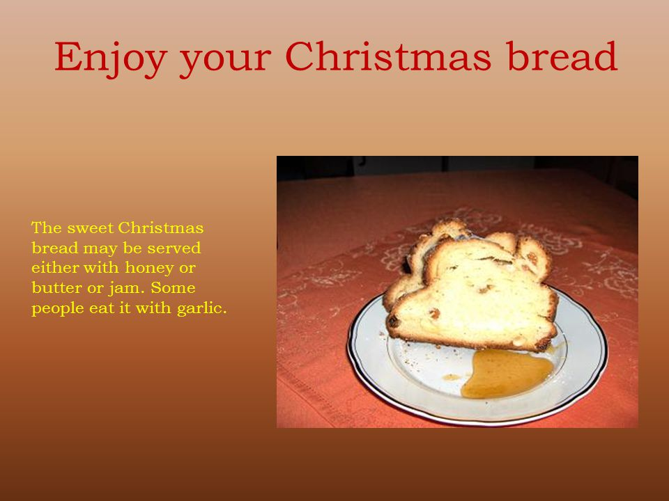 The sweet Christmas bread may be served either with honey or butter or jam. Some people eat it with garlic. Enjoy your Christmas bread
