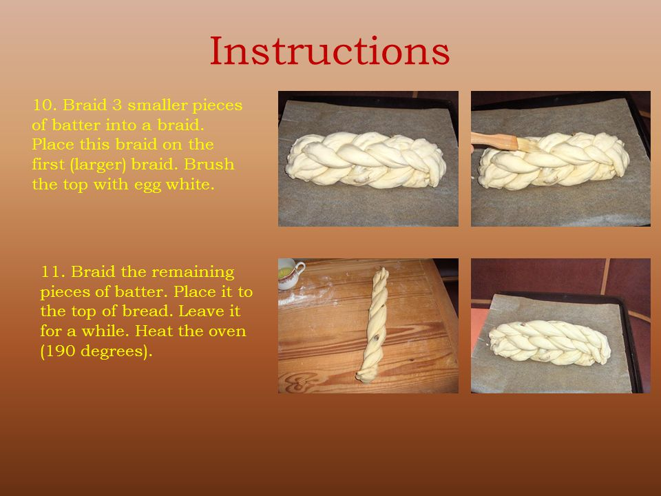 Instructions 10. Braid 3 smaller pieces of batter into a braid. Place this braid on the first (larger) braid. Brush the top with egg white. 11. Braid