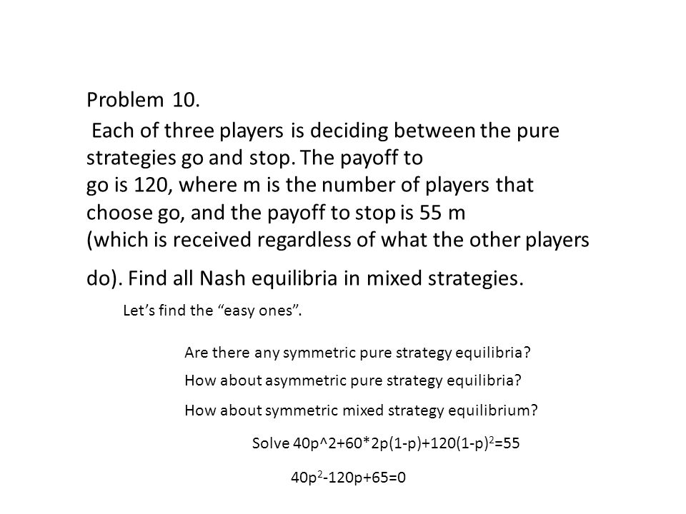 Problem 10. Each of three players is deciding between the pure strategies go and stop.