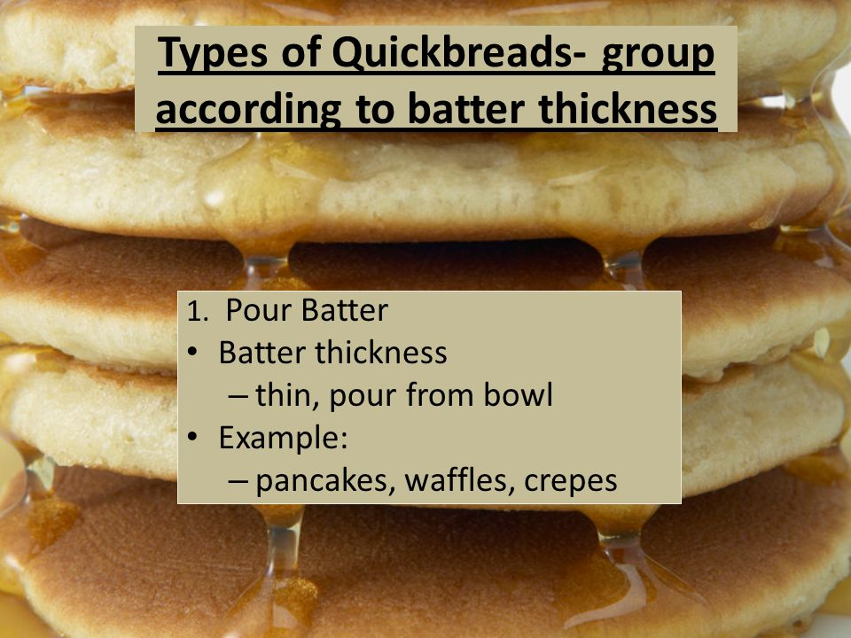 Types of Quickbreads- group according to batter thickness 1. Pour Batter Batter thickness – thin, pour from bowl Example: – pancakes, waffles, crepes