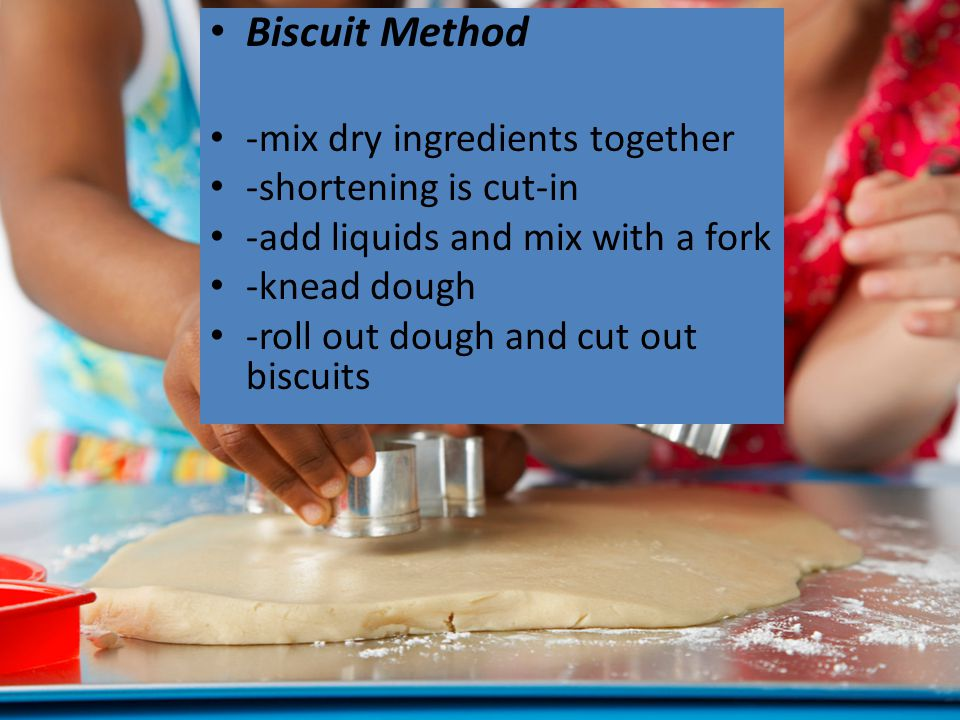 Biscuit Method -mix dry ingredients together -shortening is cut-in -add liquids and mix with a fork -knead dough -roll out dough and cut out biscuits