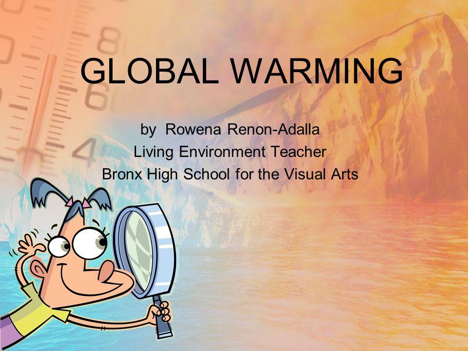 GLOBAL WARMING by Rowena Renon-Adalla Living Environment Teacher Bronx High School for the Visual Arts
