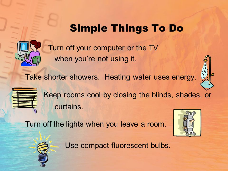 Simple Things To Do Turn off your computer or the TV when you're not using it.