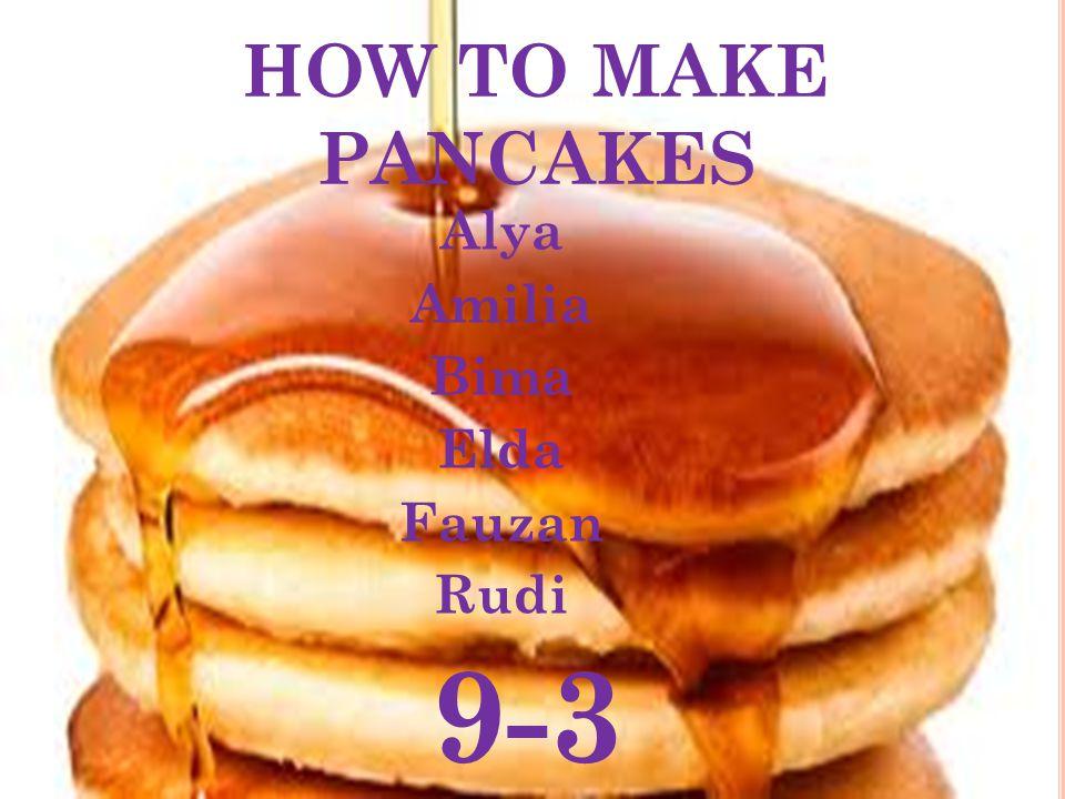 HOW TO MAKE PANCAKES Alya Amilia Bima Elda Fauzan Rudi 9-3