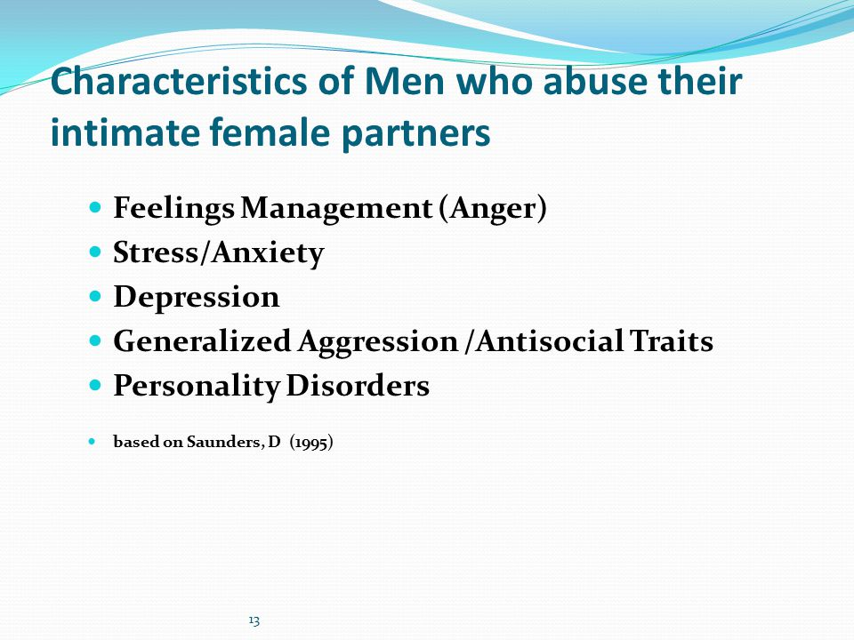 13 Characteristics of Men who abuse their intimate female partners Feelings Management (Anger) Stress/Anxiety Depression Generalized Aggression /Antisocial Traits Personality Disorders based on Saunders, D (1995)