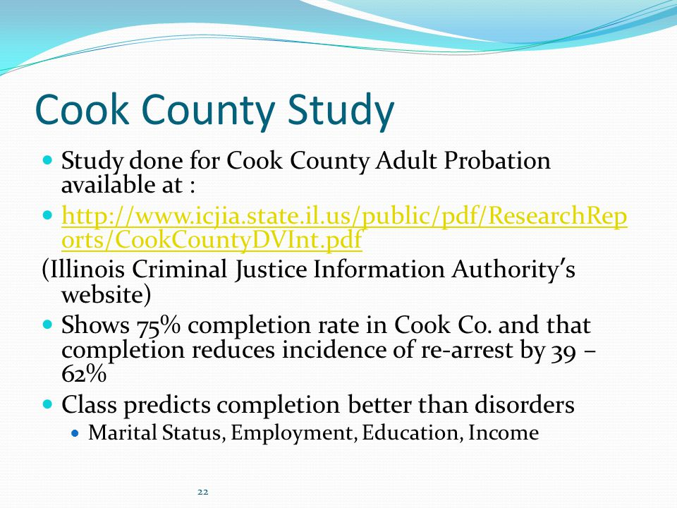 22 Cook County Study Study done for Cook County Adult Probation available at : http://www.icjia.state.il.us/public/pdf/ResearchRep orts/CookCountyDVInt.pdf http://www.icjia.state.il.us/public/pdf/ResearchRep orts/CookCountyDVInt.pdf (Illinois Criminal Justice Information Authority's website) Shows 75% completion rate in Cook Co.