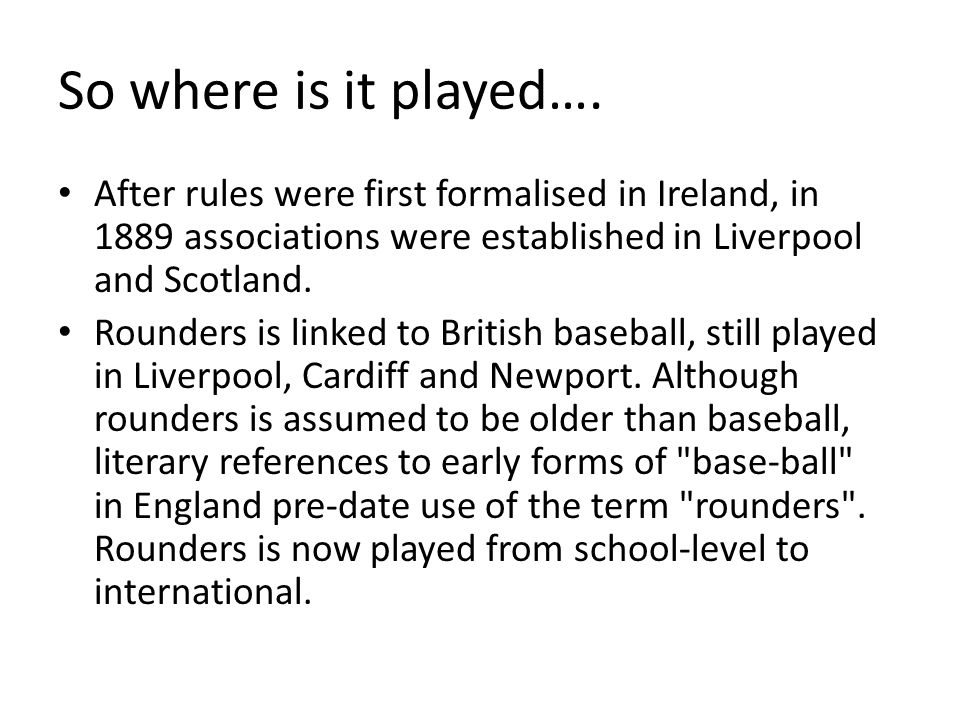 So where is it played…. After rules were first formalised in Ireland, in 1889 associations were established in Liverpool and Scotland. Rounders is lin