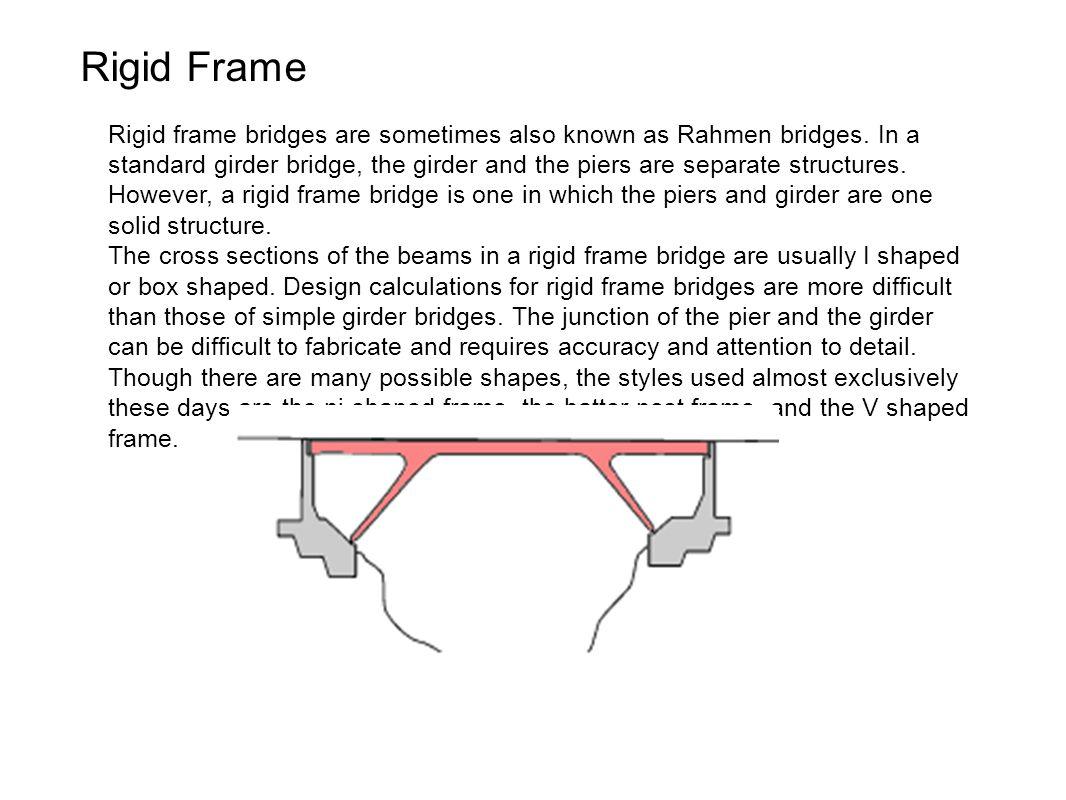 Rigid Frame Rigid frame bridges are sometimes also known as Rahmen bridges. In a standard girder bridge, the girder and the piers are separate structu