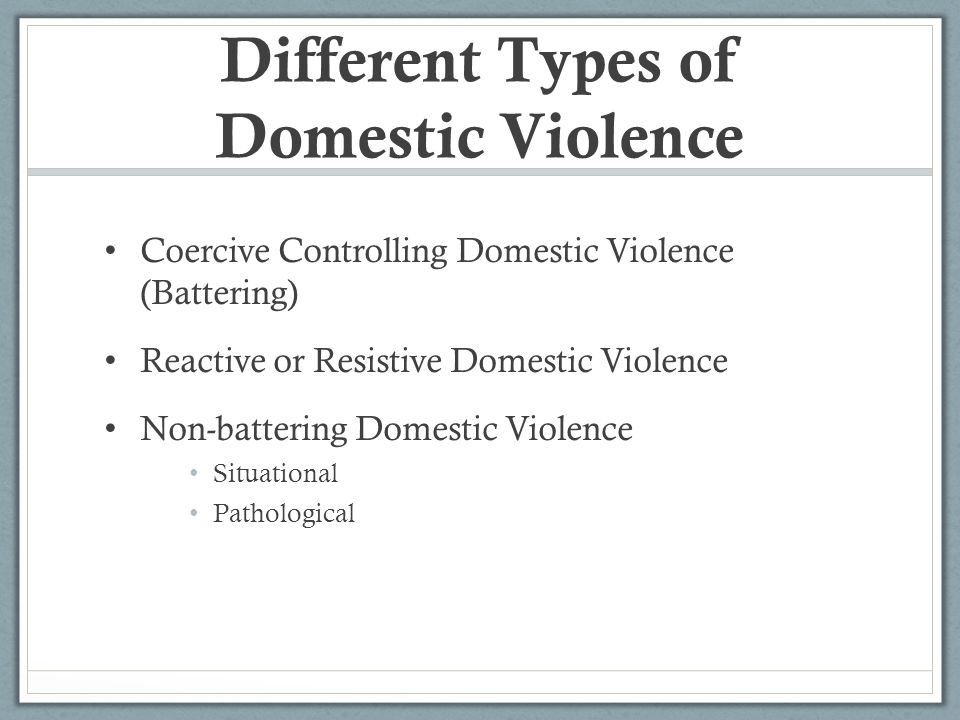 Different Types of Domestic Violence Coercive Controlling Domestic Violence (Battering) Reactive or Resistive Domestic Violence Non-battering Domestic Violence Situational Pathological